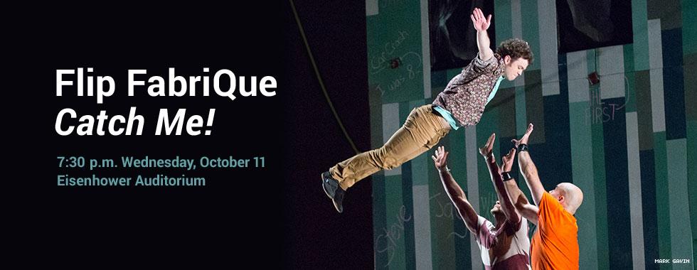 Flip FabriQue Catch Me! 7:30 p.m. Wednesday, October 11 in Eisenhower Auditorium