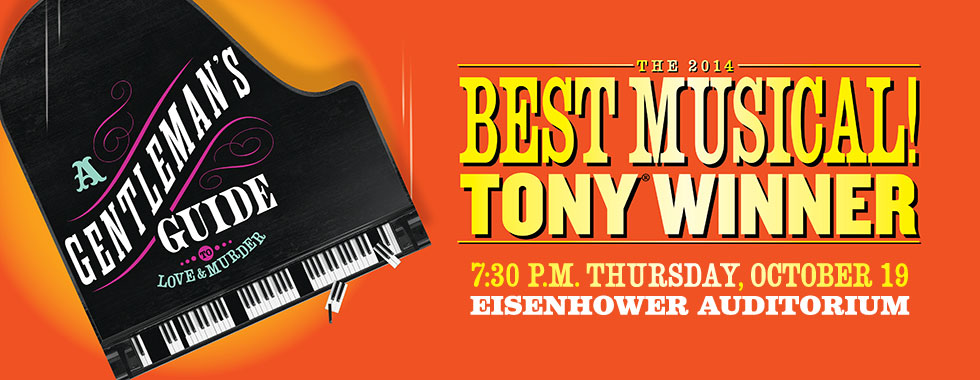 "-- ""A Gentleman's Guide to Love and Murder"" 7:30 p.m. Thursday, October 19 in Eisenhower Auditorium. The 2014 Best Musical! Tony Winner."