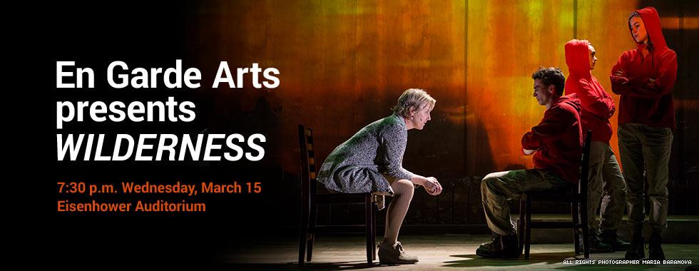 En Garde Arts presents WILDERNESS. 7: 30 p.m. Wednesday, March 15 in Eisenhower Auditorium.