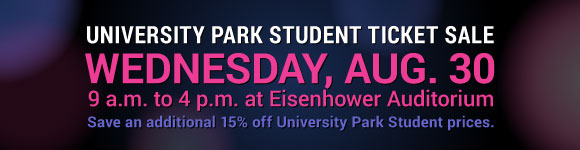 University Park Student Ticket Sale - 9 a.m. to 4 p.m. Wednesday, August 30 at Eisenhower Auditorium. Save an additional 15% off University Park Student prices.