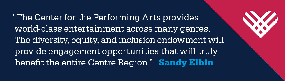 """The Center for the Performing Arts provides world-class entertainment across many genres. The diversity, equity, and inclusion endowment will provide engagement opportunities that will truly benefit the entire Centre Region.""  Sandy Elbin"