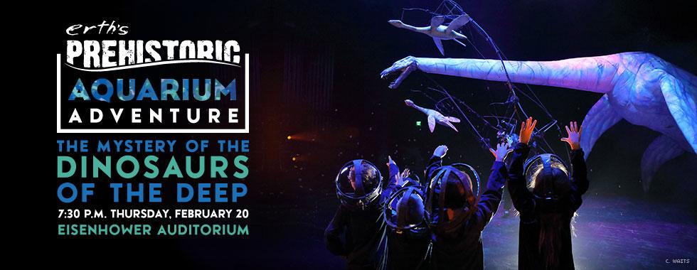 erth's Prehistoric Aquarium Adventure: The Mystery of the Dinosaurs of the Deep. 7:30 pm Thursday, February 20 at Eisenhower Auditorium.