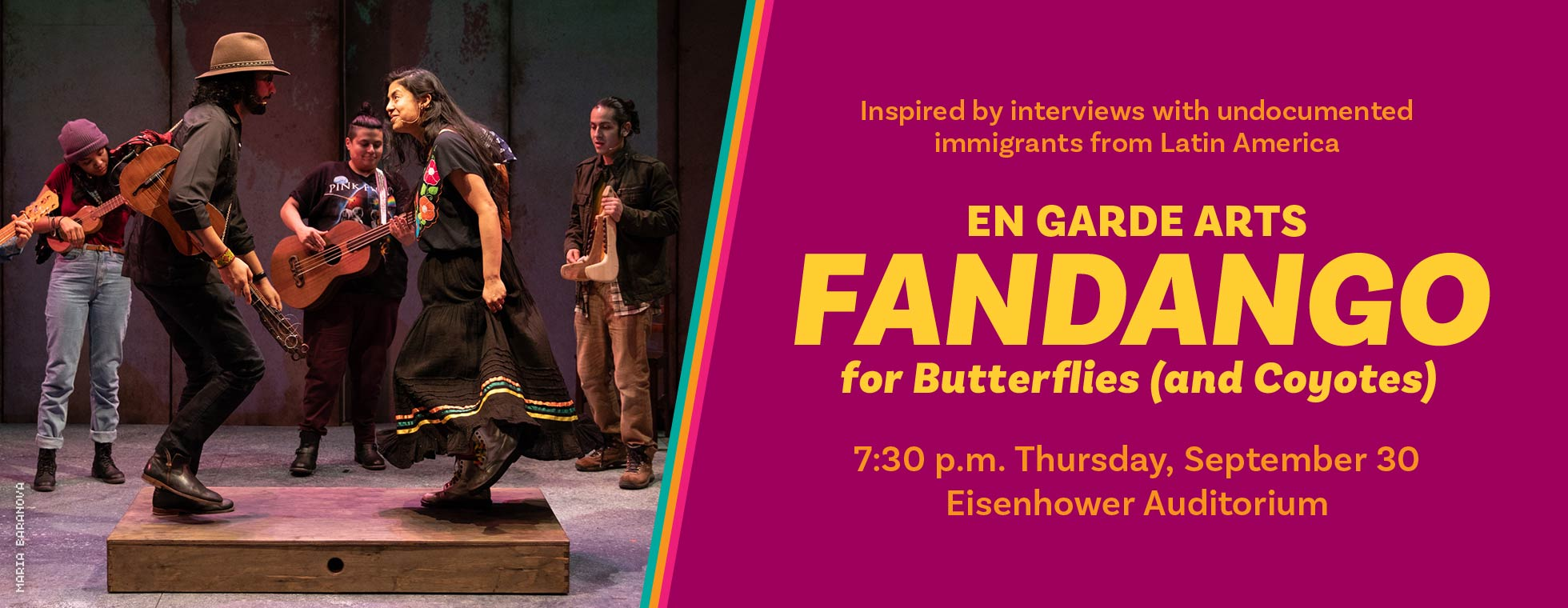 En Garde Arts - Fandango for Butterflies (and Coyotes) 7:30 p.m. Thursday, September 30 at Eisenhower Auditorium. Inspired by interviews with undocumented immigrants from Latin America.