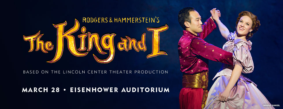 Rodgers & Hammerstein's The King and I. Based on the Lincoln Center Theater production. March 28 in Eisenhower Auditorium.