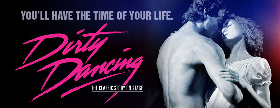You'll have the time of your life. Dirty Dancing — The Classic Story On Stage.